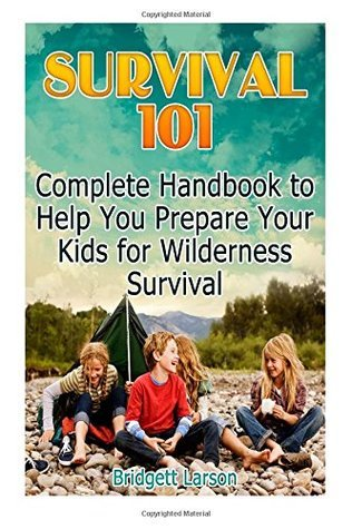 Survival 101: Complete Handbook to Help You Prepare Your Kids for Wilderness Survival (Survival 101, Wilderness Survival Guide,Kids survival books) Bridgett Larson