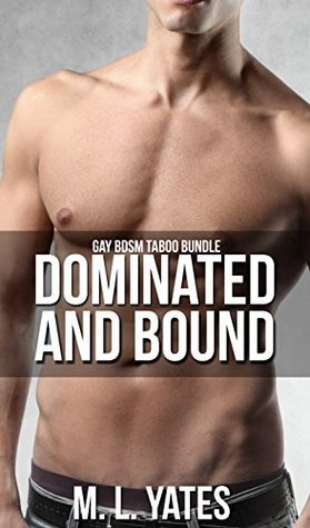 Dominated and Bound: Gay Taboo BDSM Bundle M.L. Yates