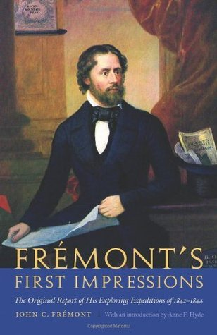 Fremonts First Impressions: The Original Report of His Exploring Expeditions of 1842-1844 John C. Frémont
