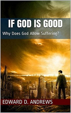 IF GOD IS GOOD: Why Does God Allow Suffering? Edward D. Andrews