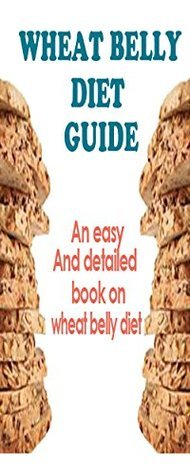 Wheat Belly Diet Guide: An Easy And Detailed Book On The Wheat Belly Diet Sara Rider