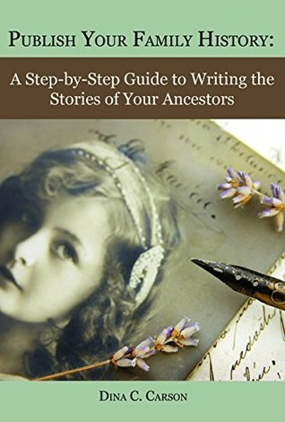 Publish Your Family History: A Step-by-step Guide to Writing the Stories of Your Ancestors Dina C. Carson