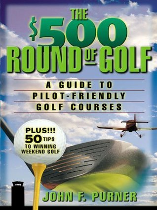 The $500 Round of Golf: A Guide to Pilot-Friendly Golf Courses  by  John Purner