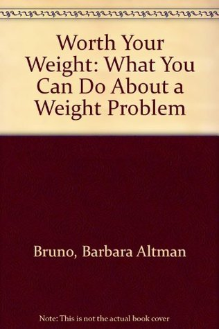 Worth Your Weight: What You Can Do About a Weight Problem  by  Barbara Altman Bruno