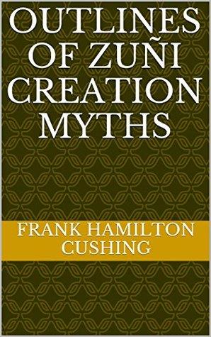 OUTLINES OF ZUÑI CREATION MYTHS Frank Hamilton Cushing