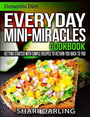 DEMENTIA DIET: EVERYDAY MINI-MIRACLES COOKBOOK: Getting Started with Simple Recipes to Return You Back to You  by  Shari Darling