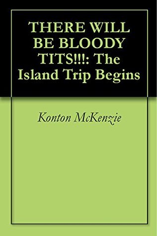 THERE WILL BE BLOODY TITS!!!: The Island Trip Begins  by  Konton McKenzie