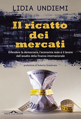 Il ricatto dei mercati: Difendere la democrazia, leconomia reale e il lavoro dallassalto della finanza internazionale Lidia Undiemi