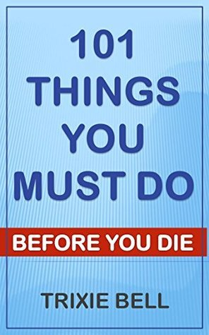 101 things you must do before you die Trixie Bell