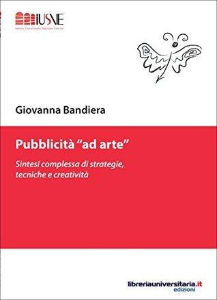 Pubblicità «ad arte»: Sintesi complessa di strategie, tecniche e creatività Giovanna Bandiera