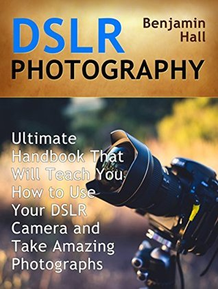 DSLR Photography: Ultimate Handbook That Will Teach You How to Use Your DSLR Camera and Take Amazing Photographs (DSLR Photography books, dslr photography for beginners, dslr photography made easy) Benjamin Hall