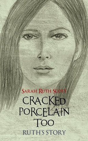 CRACKED PORCELAIN TOO: RUTHS STORY  by  Sarah Ruth Scott