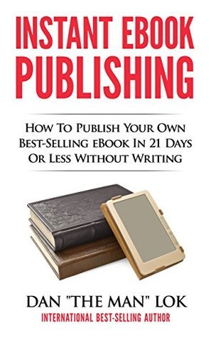 Instant eBook Publishing!: How To Publish Your Own Best-Selling eBook In 21 Days Or Less Without Writing  by  Dan Lok