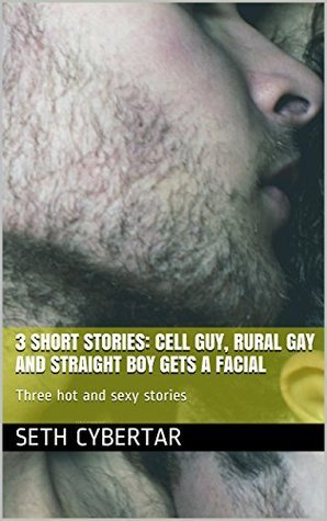 3 Short stories: Cell Guy, Rural Gay and Straight Boy Gets A Facial: Three hot and sexy stories Seth Cybertar