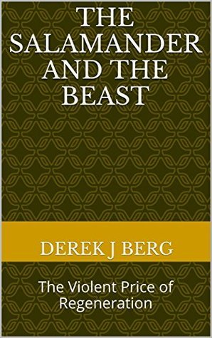 The Salamander and The Beast: The Violent Price of Regeneration Derek J. Berg