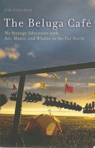 The Beluga Cafe: My Strange Adventure With Art, Music, And Whales In The Far North  by  Jim Nollman