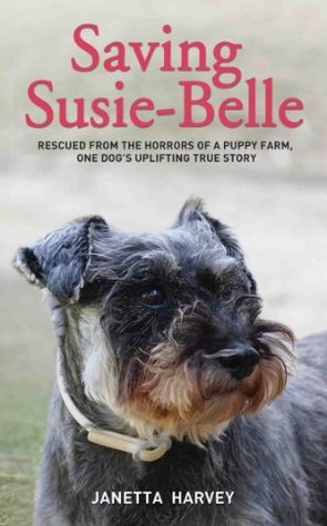 Saving Susie-Belle - Rescued from the Horrors of a Puppy Farm, One Dogs Uplifting True Story  by  Janetta Harvey