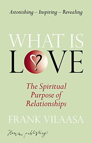 What is love?: The spiritual purpose of relationships  by  Frank Vilaasa
