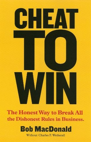 Cheat To Win: The Honest Way to Break All the Diishonest Rules in Business Robert W. MacDonald