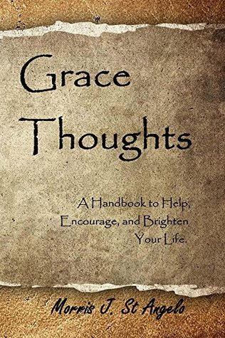 Grace Thoughts: A Handbook to Help, Encourage and Brighten Your Life Morris St. Angelo