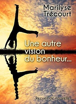 Une autre vision du bonheur...  by  Marilyse Trécourt