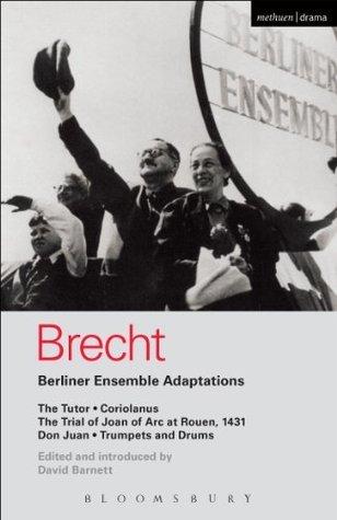 Berliner Ensemble Adaptations: The Tutor / Coriolanus / The Trial of Joan of Arc at Rouen, 1431 / Don Juan / Trumpets and Drums Bertolt Brecht