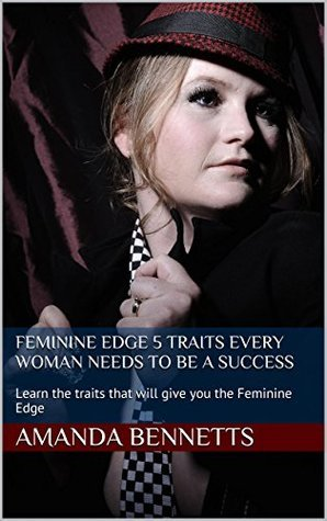Feminine Edge 5 Traits Every Woman Needs to be a Success: Learn the traits that will give you the Feminine Edge Amanda Bennetts
