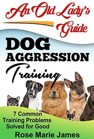 Dog Aggression Training: 7 Common Training Problems Solved for Good (How to stop dog aggression, Dog Obedience, Dog dominance aggression, Dog Psychology Book 1)  by  Rose Marie James