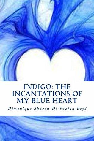 INDIGO: The Incantations of My Blue Heart  by  Dimonique Shavon-DeFabian Boyd