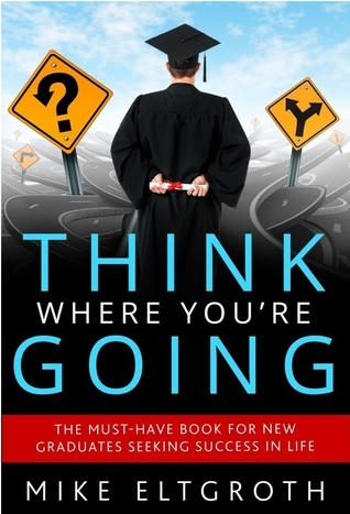 Think Where Youre Going:  The Must-Have Book For New Graduates Seeking Success In Life  by  Mike Eltgroth