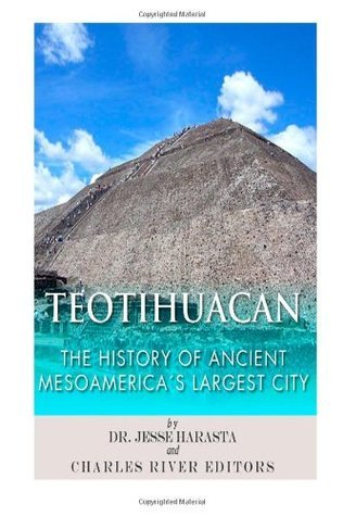Teotihuacan: The History of Ancient Mesoamericas Largest City Charles River Editors