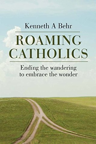 Roaming Catholics: Ending the wandering to embrace the wonder  by  Kenneth Behr