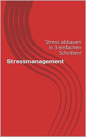 Stressmanagement: Stress abbauen in 3 einfachen Schritten!  by  Florian Faustweber