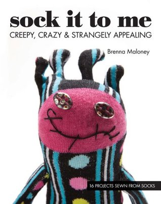 Sock It To Me: Creepy, Crazy & Strangely Appealing • 16 Projects Sewn from Socks Brenna Maloney