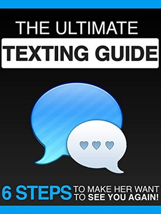 The Ultimate Texting Guide: 6 Steps To Make Her Want To See You Again Ben Altman