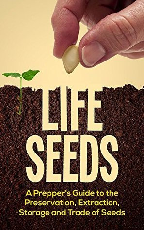 Life Seeds: A Preppers Guide to the Preservation, Extraction, Storage and Trade of Seeds (Survival Series Book 1) The Survival Reader
