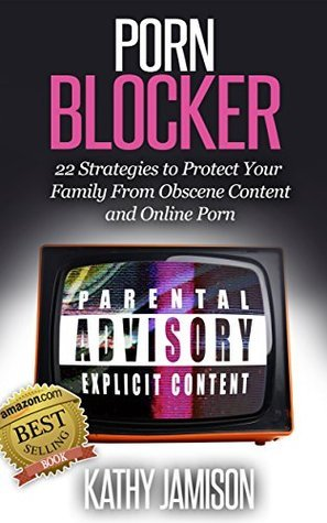 Porn Blocker: 22 Strategies to Protect Your Family from Obscene Content and Online Porn Kathy Jamison
