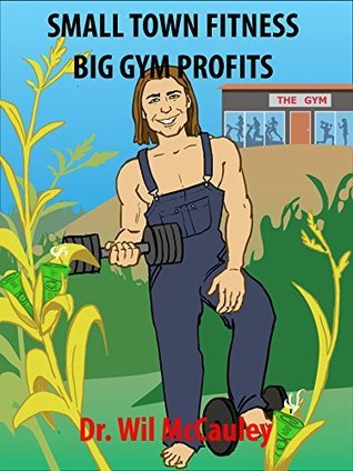 Small Town Fitness Big Gym Profits  by  Wil McCauley