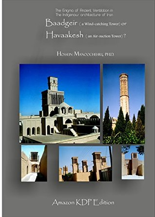 Baadgeir ( a Wind-catching Tower) or Havaakesh ( an Air-suction Tower)?: The Enigma of Ancient Ventilation in The Indigenous Architecture of Iran  by  Dr. Hossein Manoochehri