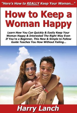 How to Keep a Woman Happy: Learn How You Can Quickly & Easily Keep Your Woman Happy & Interested The Right Way Even If Youre a Beginner, This New & Simple to Follow Guide Teaches You How Harry Lanch