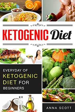 Ketogenic: Everyday of Ketogenic Diet for Beginners(Ketosis Diet, Ketogenic Cookbook, Keto Diet, Ketogenic Diet For Weight Loss, Low Carb Cookbook, Low ... Diet) (healthy food for everyday Book 12)  by  Anna Scott