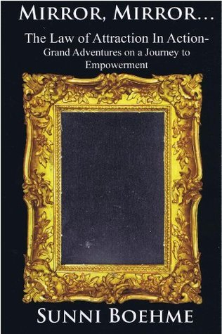 Mirror, Mirror: The Law of Attraction in Action--Grand Adventures on a Journey to Empowerment Sunni Boehme