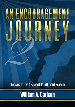 An Encouragement Journey Book 2: Choosing To Live A Sacred Life In Difficult Seasons  by  William Carlson