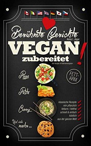 Berühmte Gerichte VEGAN zubereitet!: Klassische Rezepte rein pflanzlich genießen - fettarm, schnell & köstlich! (Einfache, vegane Kochbücher 1)  by  Anna I. Jäger