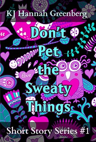 Dont Pet the Sweaty Things: Short Story Series #1 (KJ Hannah Greenberg Short Story Series) KJ Hannah Greenberg