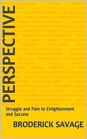Perspective: Struggle and Pain to Enlightenment and Success Broderick Savage