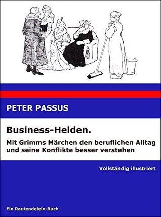 Business-Helden. Mit Grimms Märchen den beruflichen Alltag und seine Konflikte besser verstehen  by  Peter Passus
