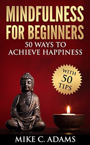 Mindfulness : Mindfulness for Beginners - 50 Ways to Achieve Happiness  by  Mike C. Adams