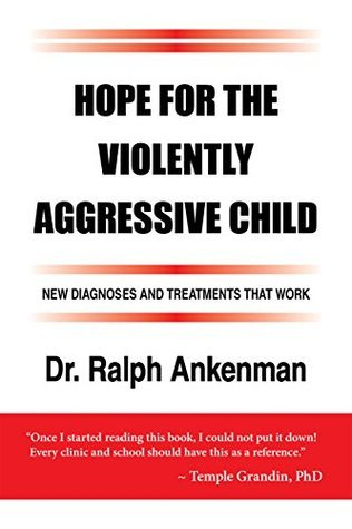 Hope for the Violently Aggressive Child: New Diagnoses and Treatments that Work Ralph Ankenman