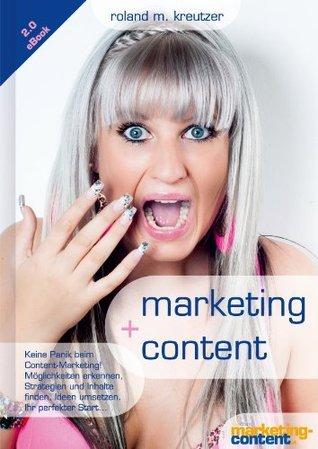 marketing + content: Keine Panik beim Start ins Content Marketing!: Möglichkeiten erkennen, Inhalte finden, konzipieren, strukturieren und optimieren.  by  Roland Kreutzer
